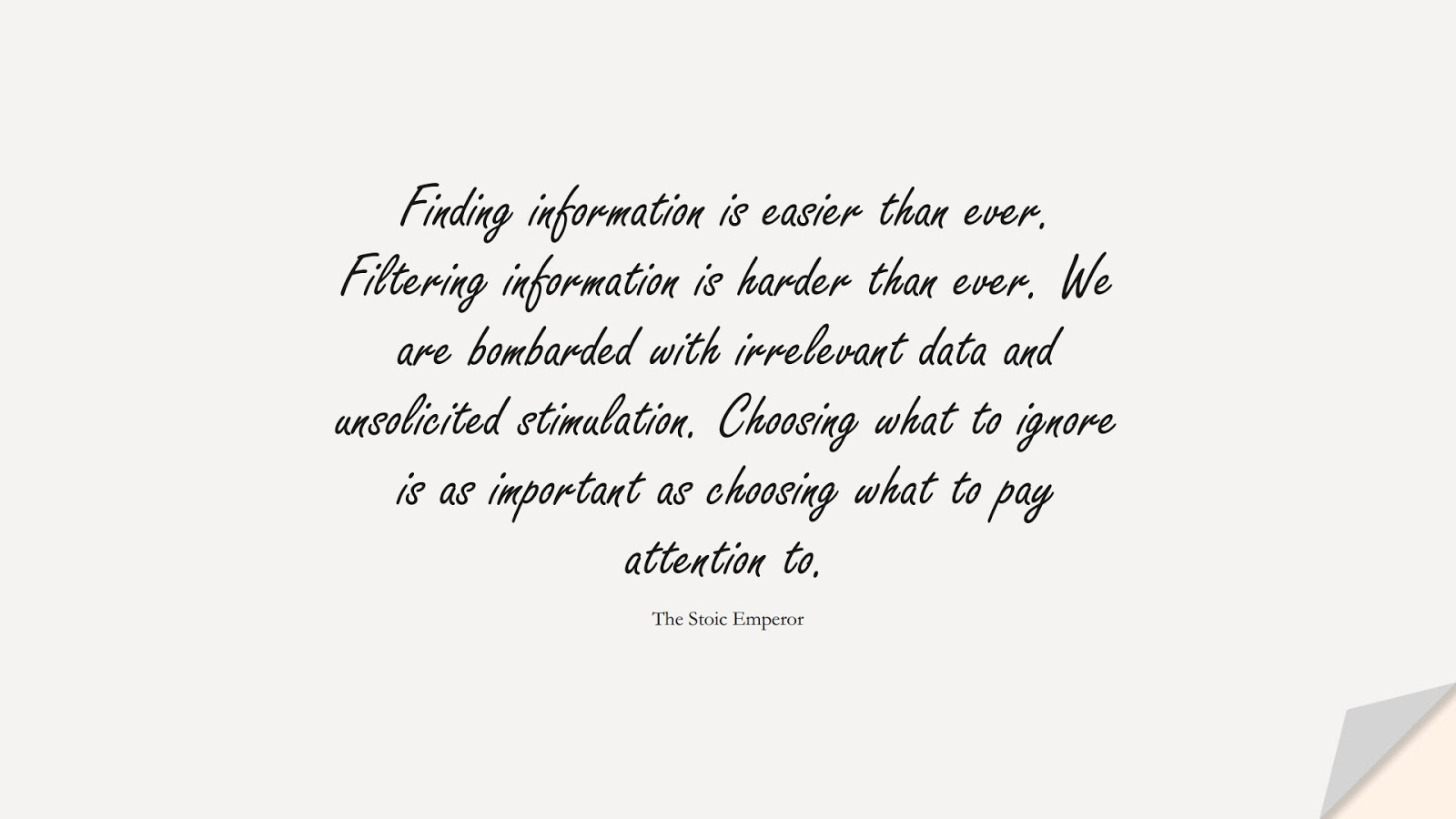 Finding information is easier than ever. Filtering information is harder than ever. We are bombarded with irrelevant data and unsolicited stimulation. Choosing what to ignore is as important as choosing what to pay attention to. (The Stoic Emperor);  #BestQuotes