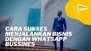 Cara Sukses Menjalankan Bisnis Dengan WhatsApp Business