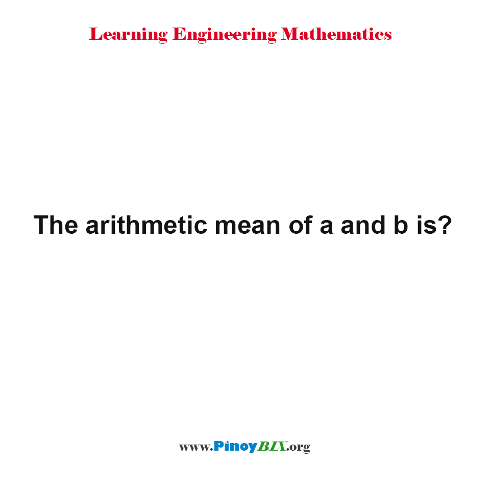The arithmetic mean of a and b is?