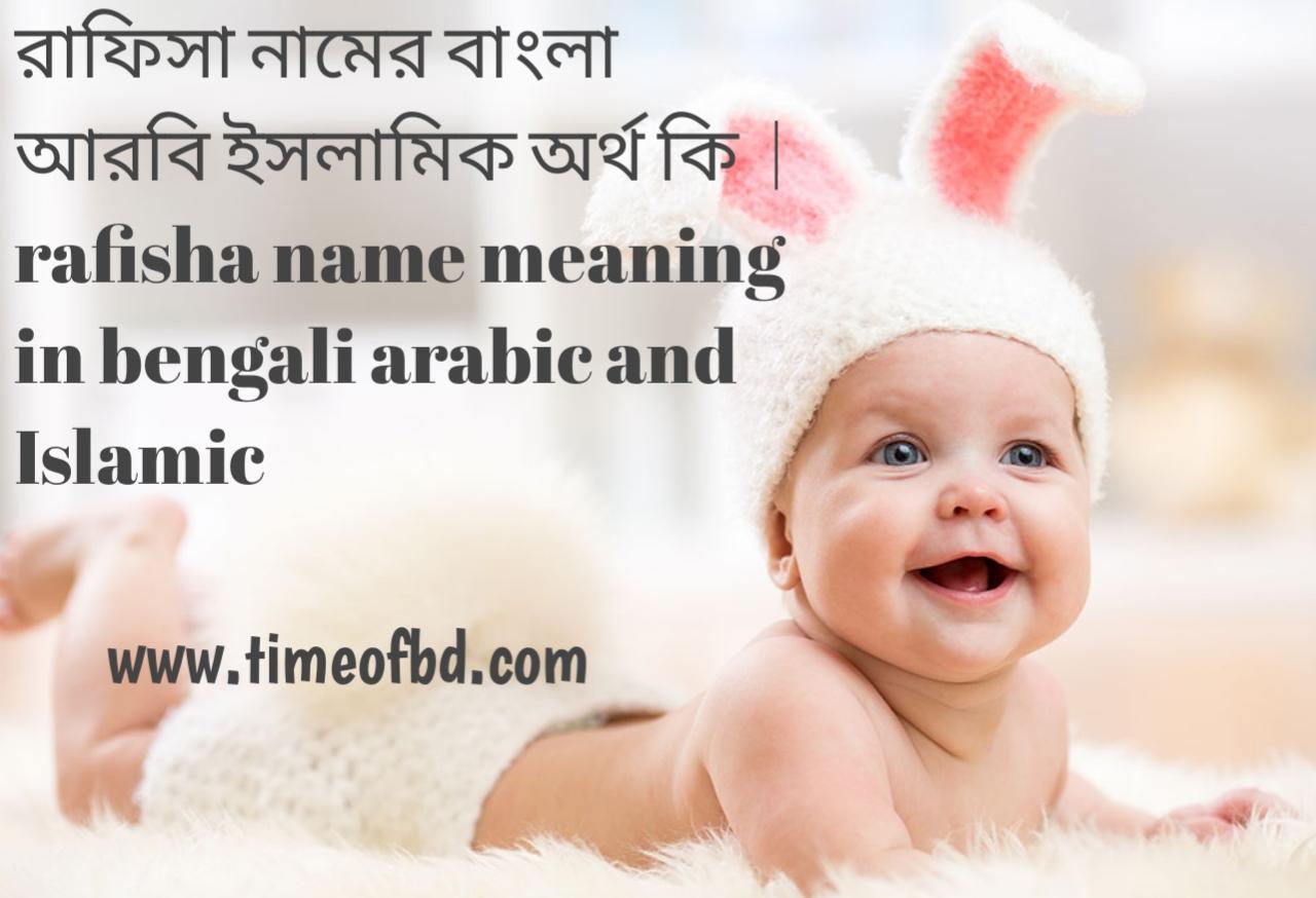 রাফিসা নামের অর্থ কী, রাফিসা নামের বাংলা অর্থ কি, রাফিসা নামের ইসলামিক অর্থ কি, rafisha name meaning in bengali