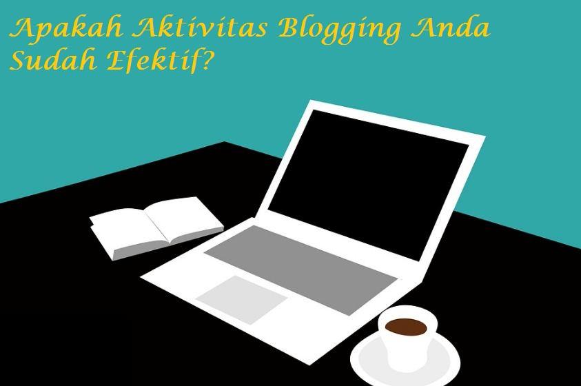 Apakah Aktivitas Blogging Anda Sudah Efektif? Simak Artikel Berikut Ini
