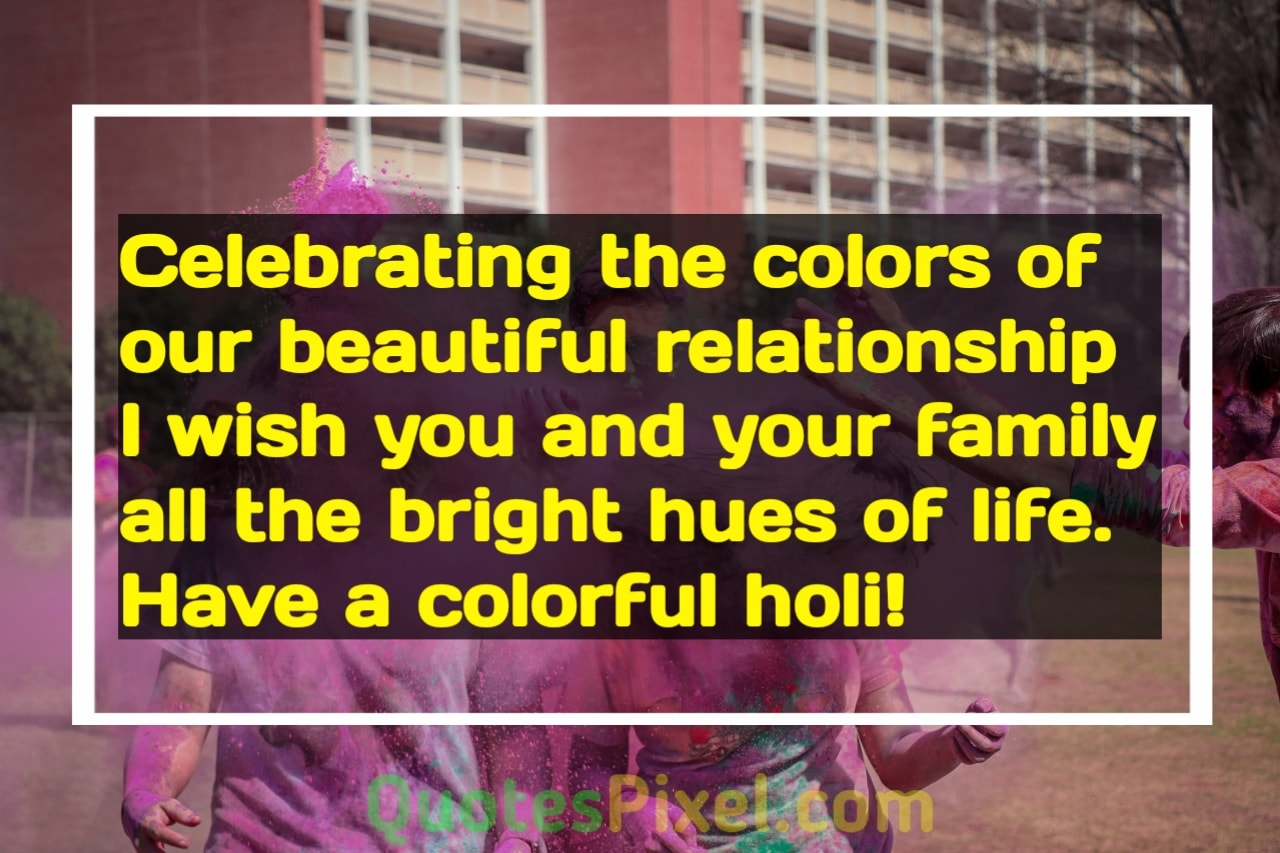 Celebrating the colors of our beautiful relationship I wish you and your family all the bright hues of life. Have a colorful Holi!