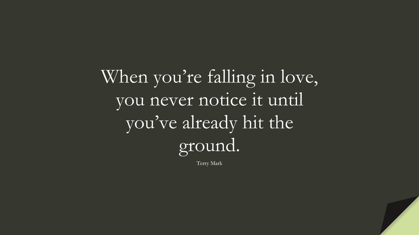 When you're falling in love, you never notice it until you've already hit the ground. (Terry Mark);  #LoveQuotes