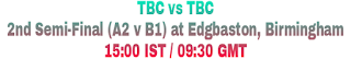 TBC vs TBC 2nd Semi-Final (A2 v B1) at Edgbaston, Birmingham 15:00 IST / 09:30 GMT