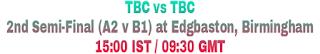 TBC vs TBC 2nd Semi-Final (A2 v B1) at Edgbaston, Birmingham 15:00 IST / 09:30 GMT