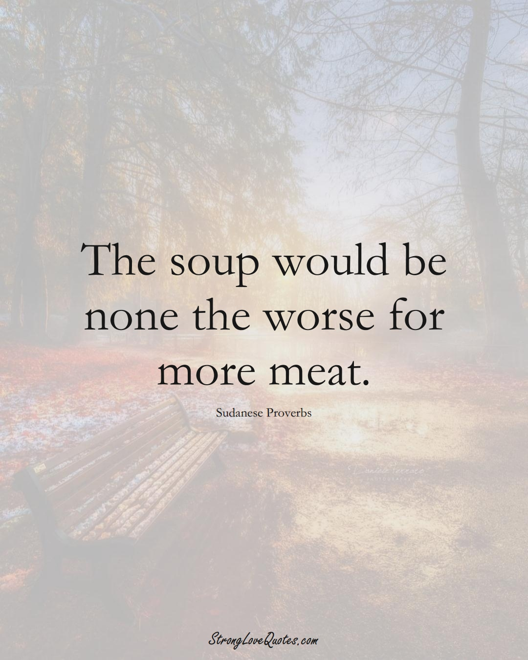 The soup would be none the worse for more meat. (Sudanese Sayings);  #AfricanSayings