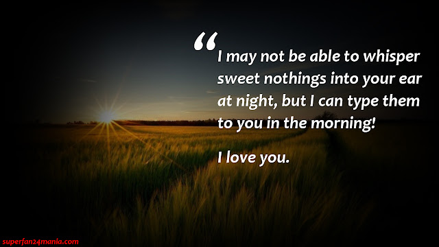 """""""I may not be able to whisper sweet nothings into your ear at night, but i can type them to you in the morning! I Love You."""""""