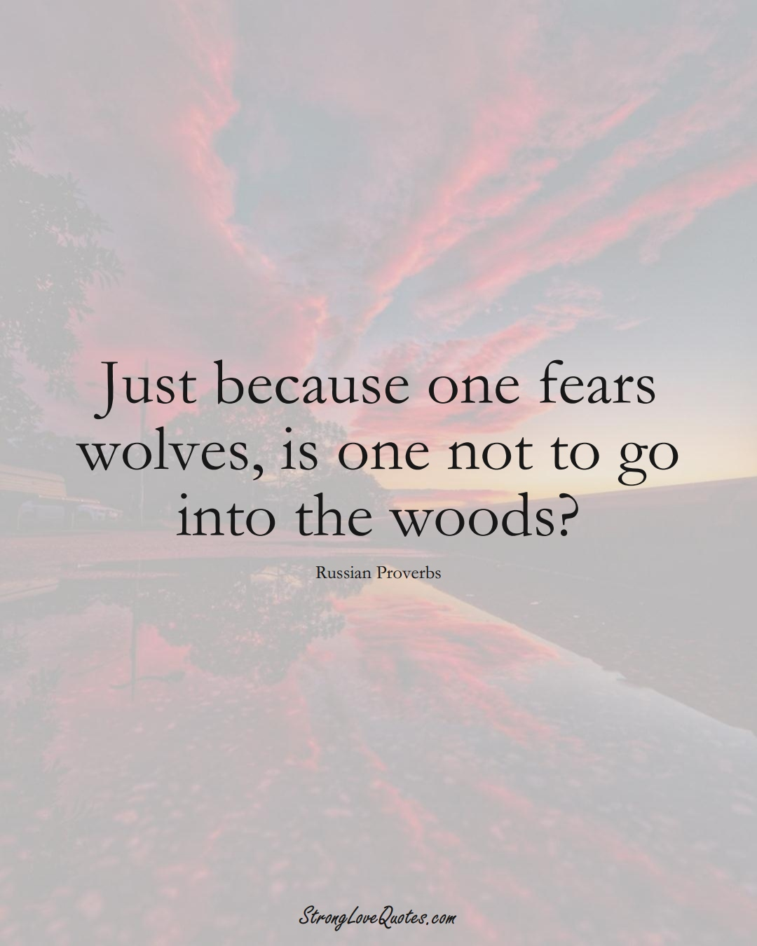 Just because one fears wolves, is one not to go into the woods? (Russian Sayings);  #AsianSayings