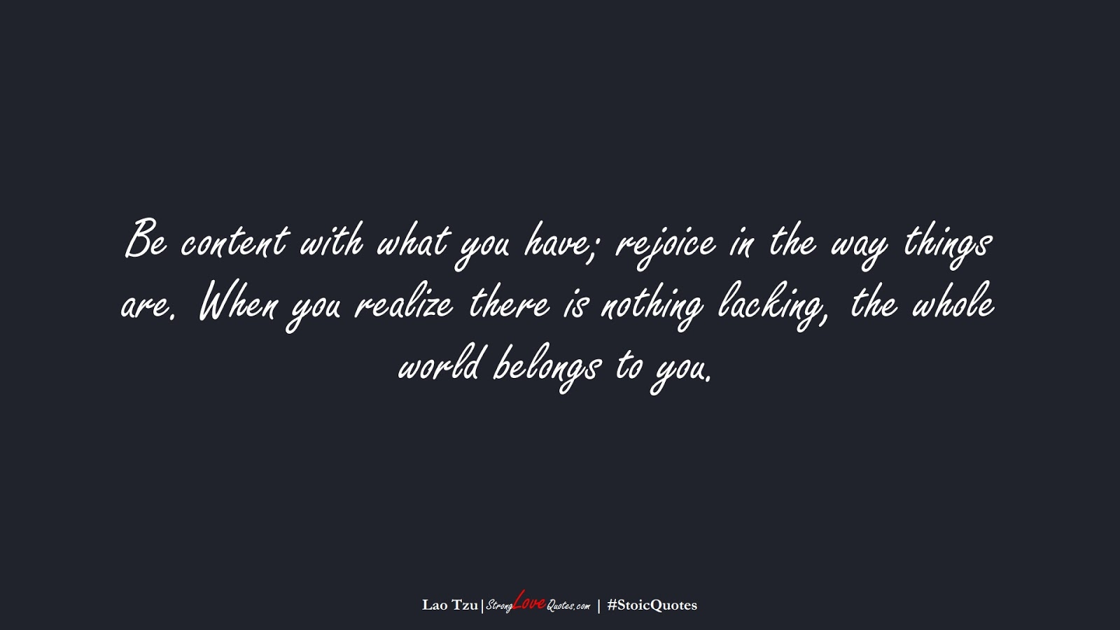Be content with what you have; rejoice in the way things are. When you realize there is nothing lacking, the whole world belongs to you. (Lao Tzu);  #StoicQuotes