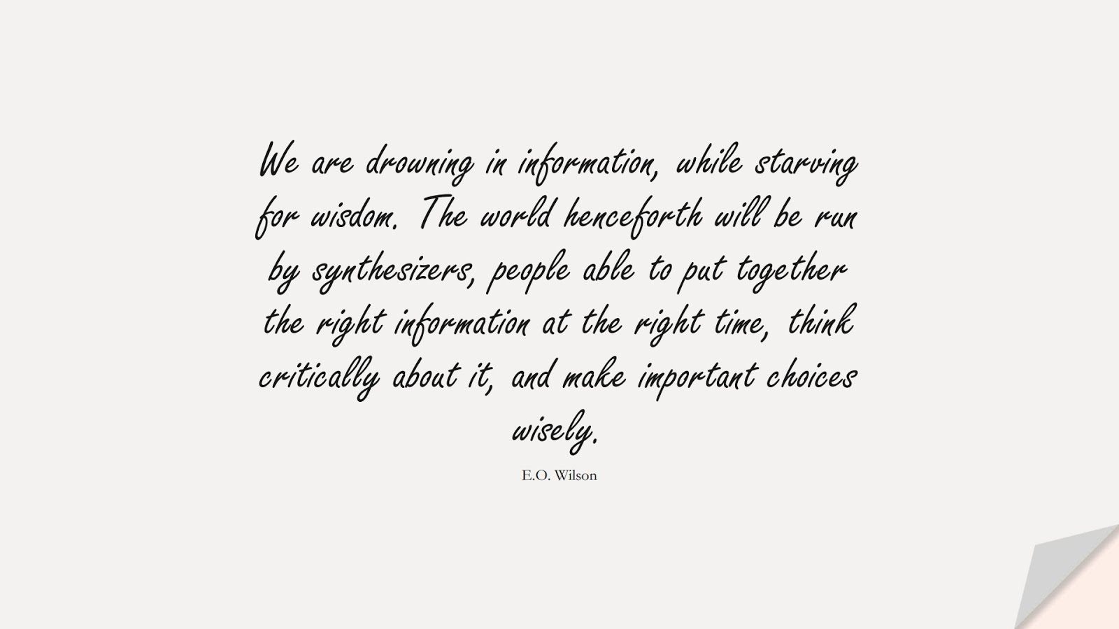We are drowning in information, while starving for wisdom. The world henceforth will be run by synthesizers, people able to put together the right information at the right time, think critically about it, and make important choices wisely. (E.O. Wilson);  #WordsofWisdom