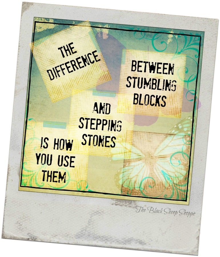 The difference between stumbling blocks and stepping stones is how you use them.