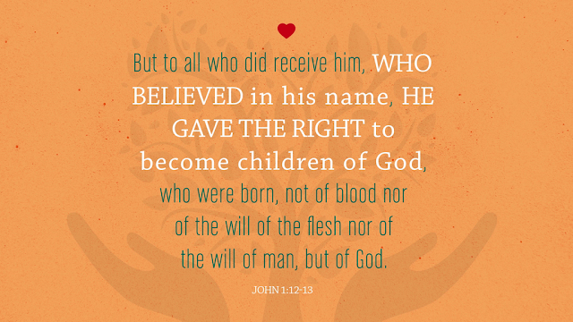 To all who received him, to those who believe in his name, he gave the right to become children of God — children born not of natural descent, nor of human decision or a husband's will, but born of God.