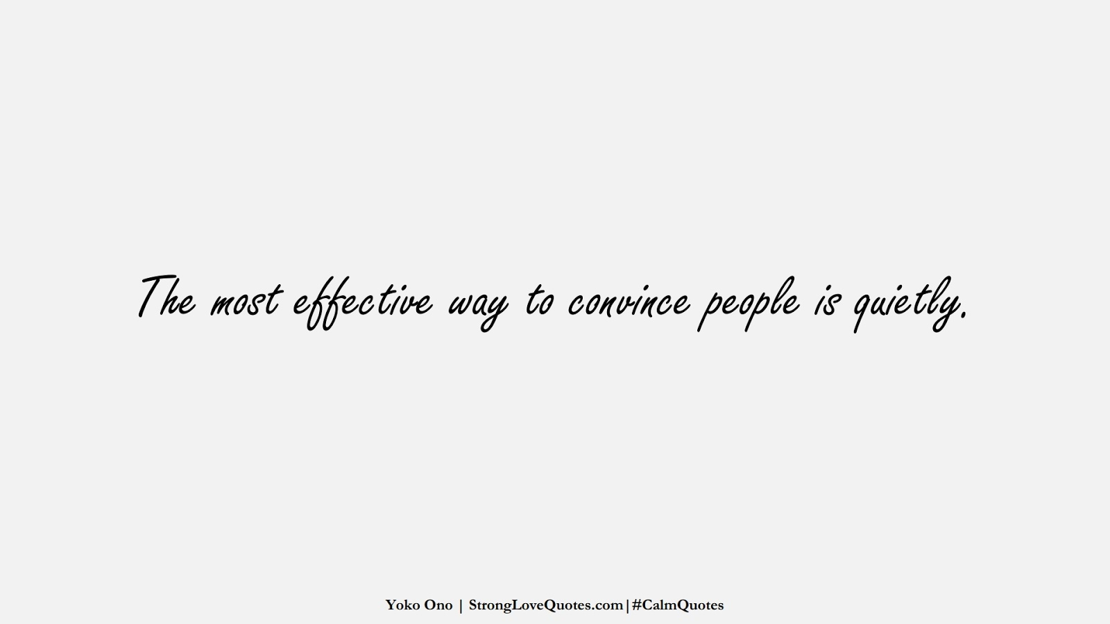 The most effective way to convince people is quietly. (Yoko Ono);  #CalmQuotes