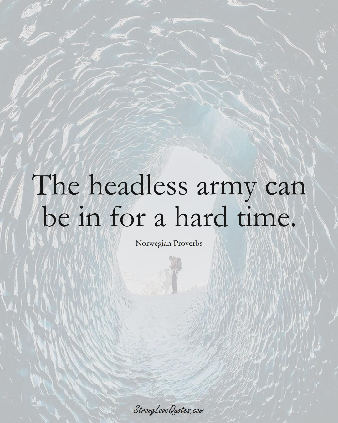 The headless army can be in for a hard time. (Norwegian Sayings);  #EuropeanSayings