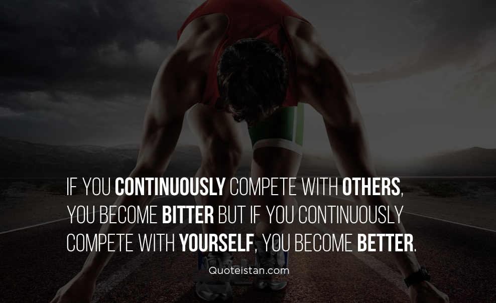 If you continuously compete with others, you become bitter but if you continuously compete with yourself, you become better. #quotes