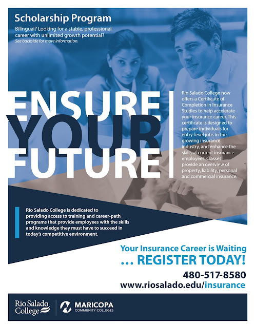 program flier.  Text: Scholarship Program.  Bilingual?  Looking for a stable, professional career with unlimited growth potential? Ensure Your Future.  Rio Salado College now offers a Certificate of Completion in Insurance Studies to help accelerate your insurance career. This certificate is designed to prepare individuals for entry-level jobs in the growing insurance industry, and enhance the skills of current insurance employees. Classes provide an overview of property, liability, personal and commercial insurance. Rio Salado College is dedicated to  providing access to training and career-path programs that provide employees with the skills and knowledge they must have to succeed in today's competitive environment.  Your insurance career is waiting.  Register today.  480-517-8580 www.riosalado.edu/insurance.  Logos for Rio Salado College and the Maricopa Community Colleges