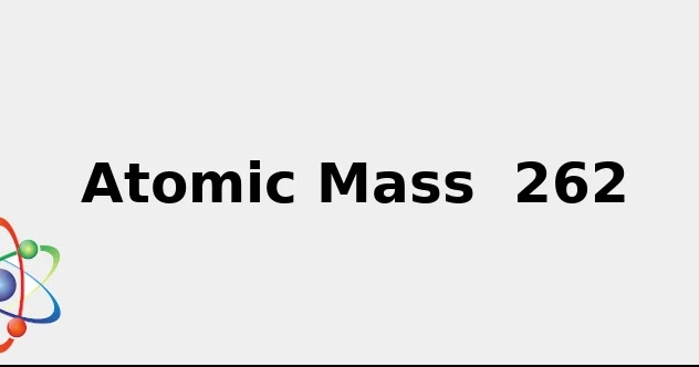 Atomic Mass 262 (+ facts: Sources, Uses, Color and more...)