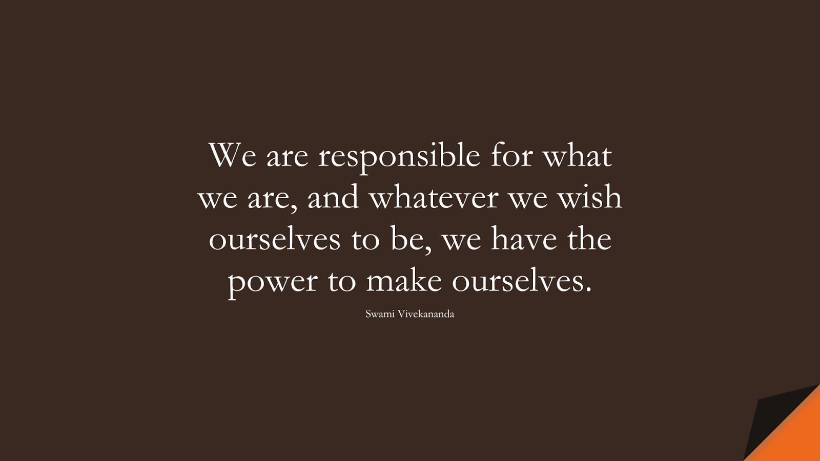 We are responsible for what we are, and whatever we wish ourselves to be, we have the power to make ourselves. (Swami Vivekananda);  #PositiveQuotes