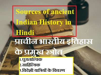 Sources of ancient Indian history in Hindi  प्राचीन भारतीय इतिहास के प्रमुख स्त्रोत