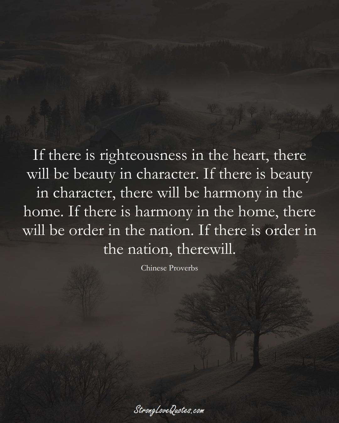 If there is righteousness in the heart, there will be beauty in character. If there is beauty in character, there will be harmony in the home. If there is harmony in the home, there will be order in the nation. If there is order in the nation, there will. (Chinese Sayings);  #AsianSayings