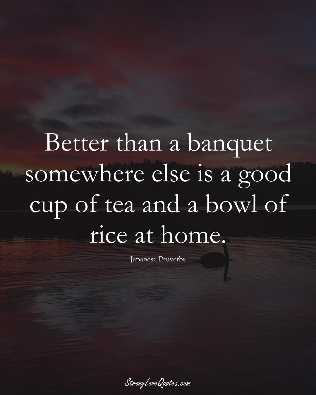 Better than a banquet somewhere else is a good cup of tea and a bowl of rice at home. (Japanese Sayings);  #AsianSayings