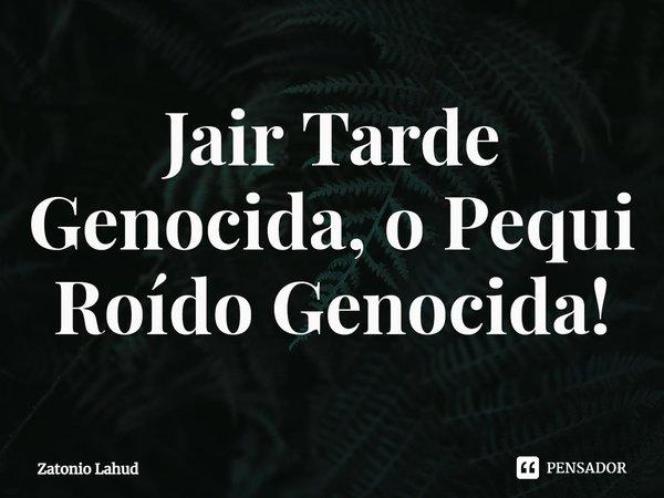 Jair Tarde Genocida, o pequi roído genocida
