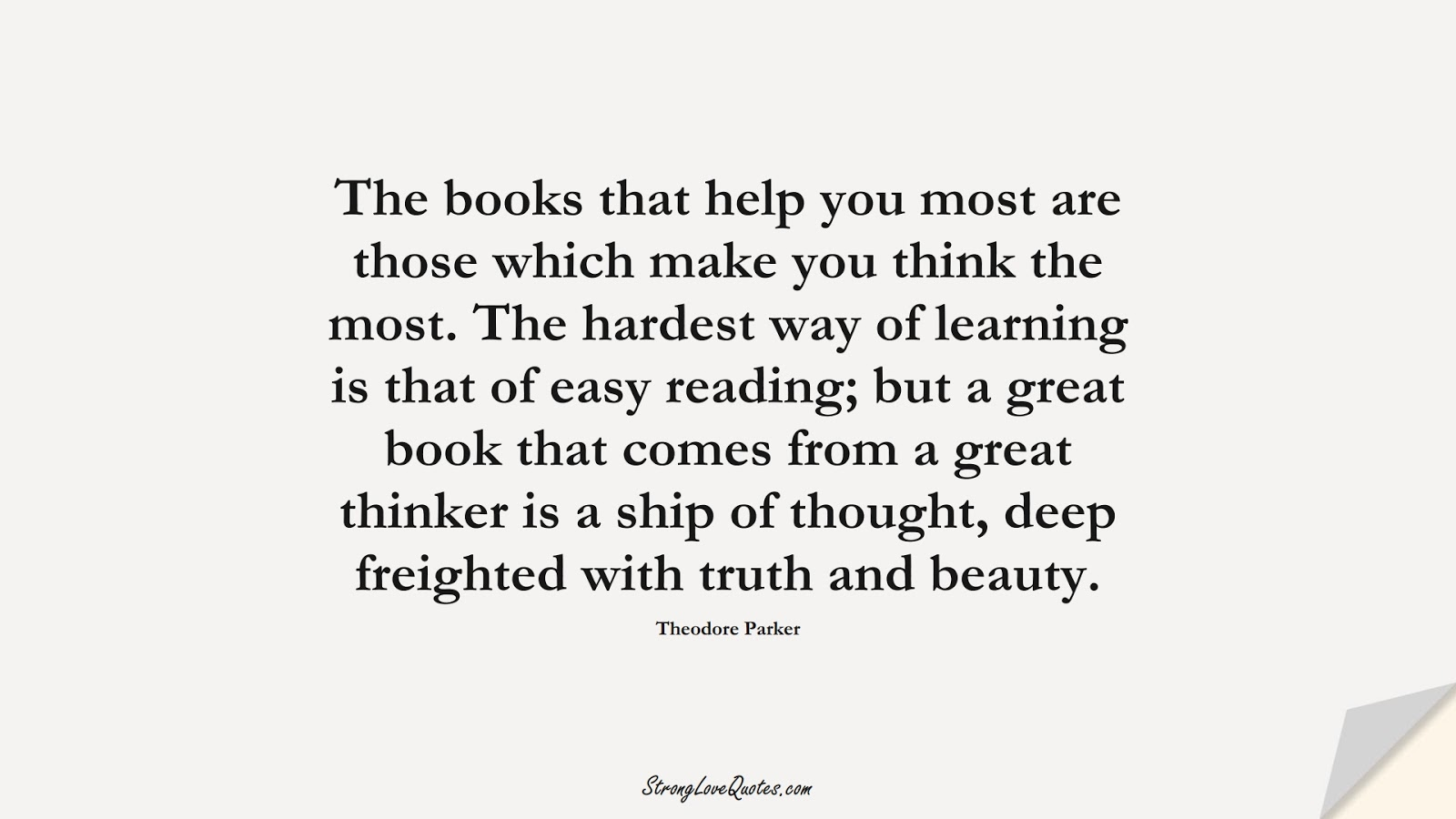 The books that help you most are those which make you think the most. The hardest way of learning is that of easy reading; but a great book that comes from a great thinker is a ship of thought, deep freighted with truth and beauty. (Theodore Parker);  #LearningQuotes