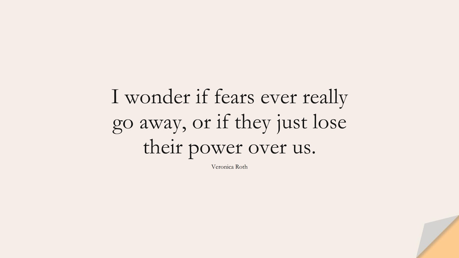 I wonder if fears ever really go away, or if they just lose their power over us. (Veronica Roth);  #FearQuotes