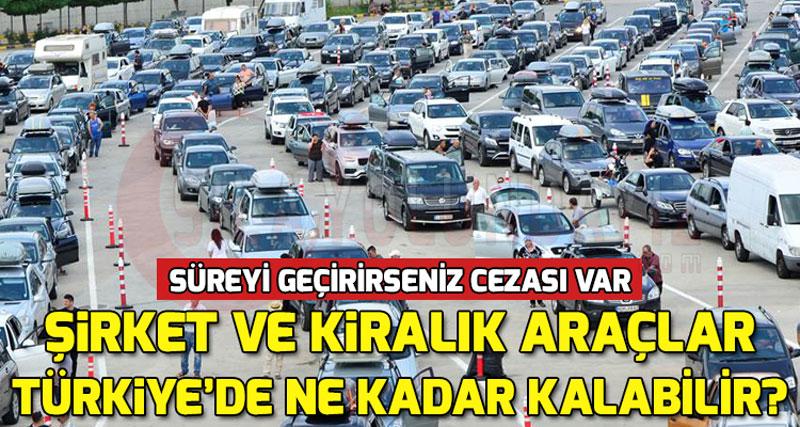 Yabancı Plakalı Şirket Aracı ve Kiralık Araba Türkiye'de Ne Kadar Kalabilir?