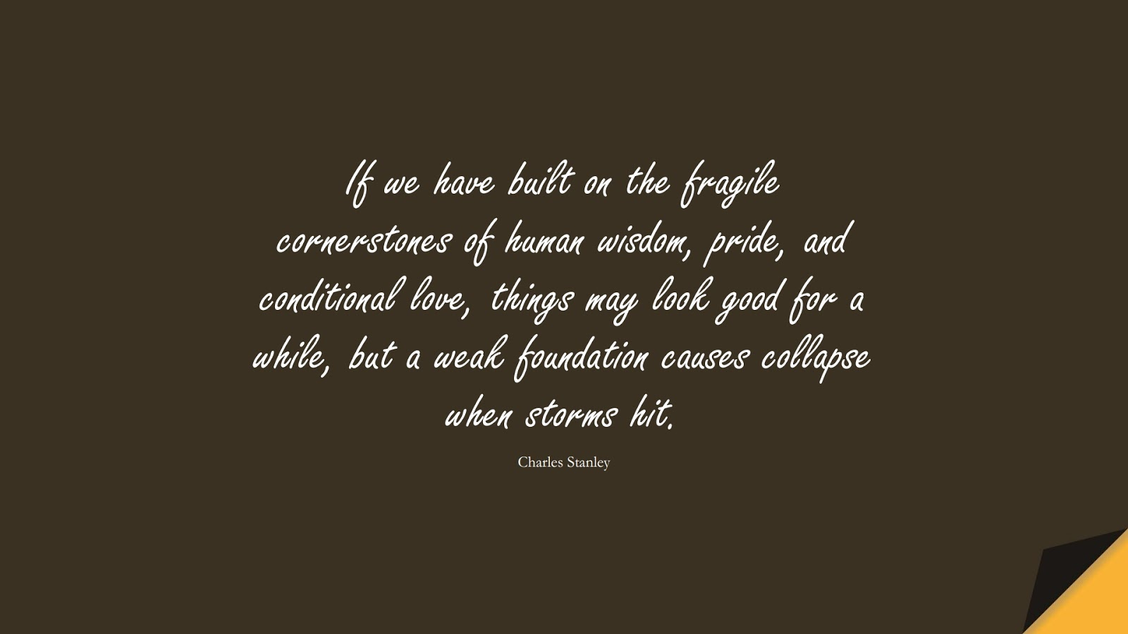 If we have built on the fragile cornerstones of human wisdom, pride, and conditional love, things may look good for a while, but a weak foundation causes collapse when storms hit. (Charles Stanley);  #WordsofWisdom
