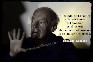 """""""El miedo de la mujer a la violencia del hombre es el espejo del miedo del hombre a la mujer sin miedo."""" Eduardo Galeano"""