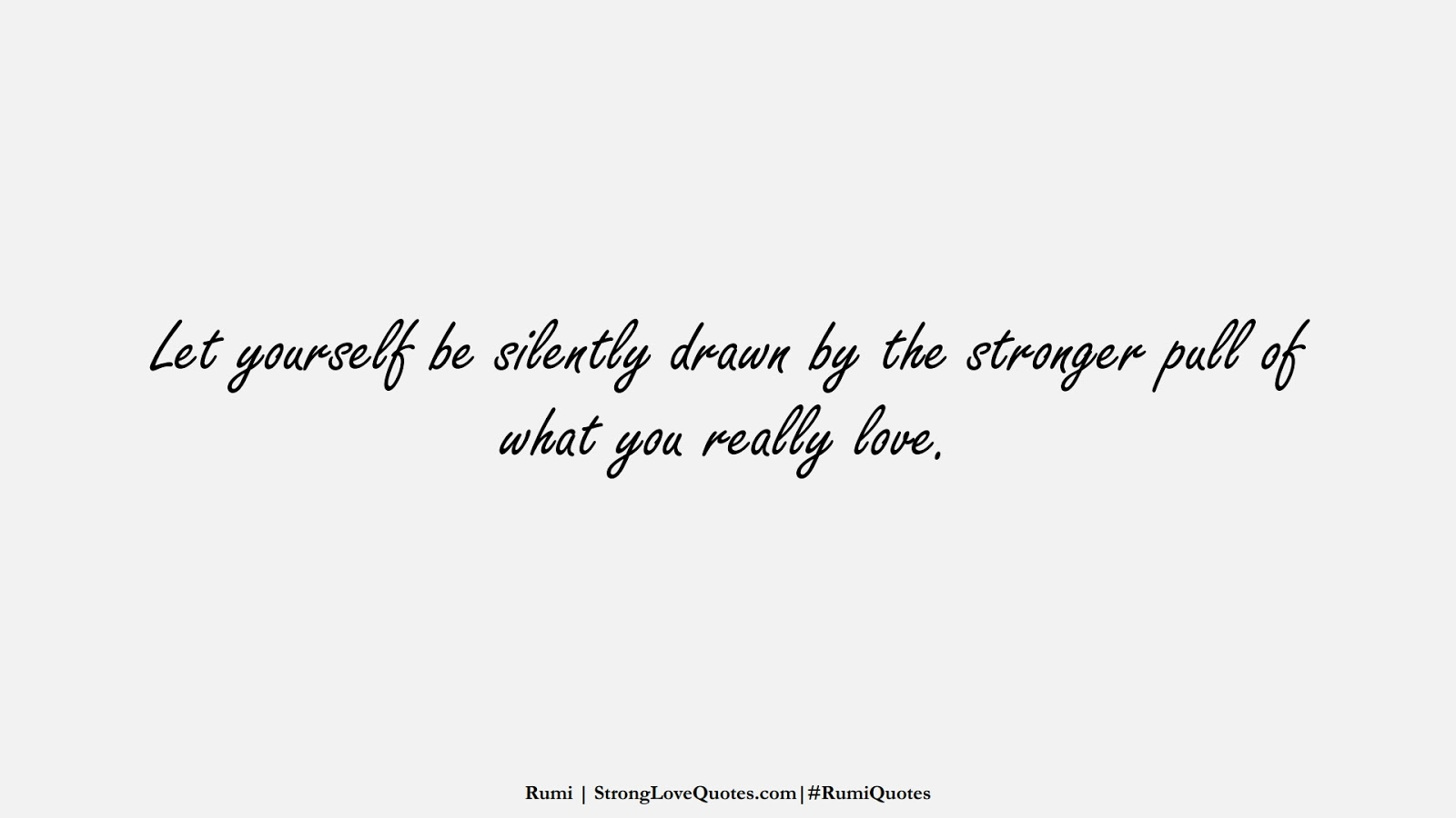 Let yourself be silently drawn by the stronger pull of what you really love. (Rumi);  #RumiQuotes
