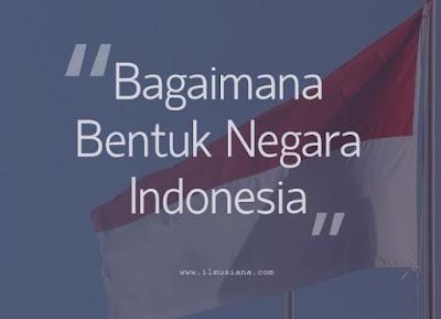 Bagaimana Bentuk Negara Indonesia