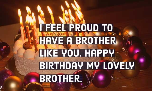 I feel proud to have a brother like you. Happy Birthday my lovely brother.