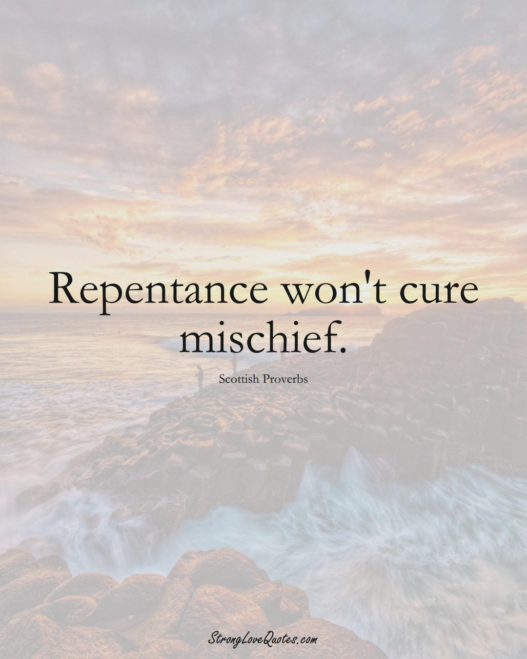 Repentance won't cure mischief. (Scottish Sayings);  #EuropeanSayings