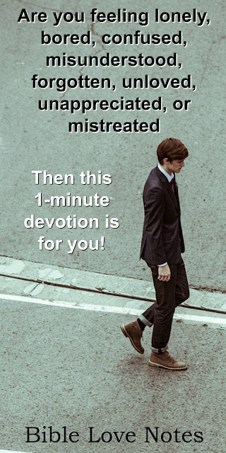lonely, bored, confused, misunderstood, forgotten, unloved, unappreciated, or mistreated? This 1-minute devotion is for you