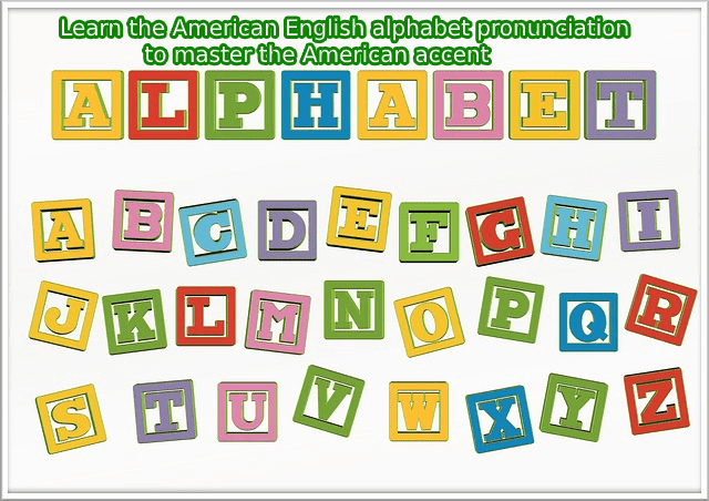 Learn the American English alphabet pronunciation to master the American accent
