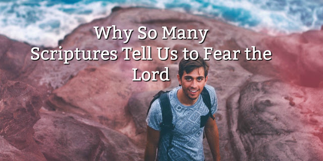Why so many Scriptures Tell Us to Fear the Lord