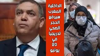 وزير الداخلية لفتيت يعلن قبل قليل :  المغرب سيرفع الحجر الصحي في جميع المدن تدريجياً ابتداء من 20 يونيو !