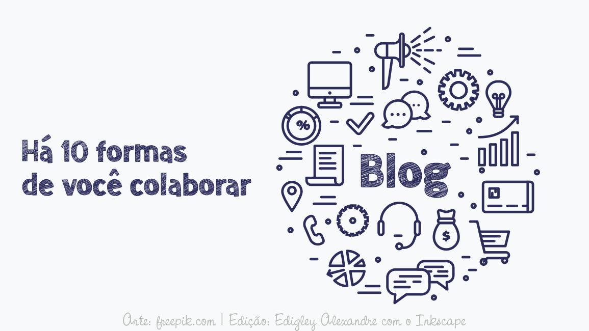 Há 10 formas de você colaborar com o blog