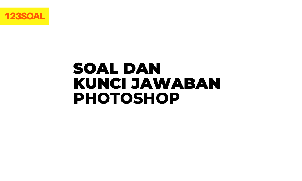 soal pilihan ganda dan essay hots, uas, uts soal dan jawaban tentang photoshop smp, sma, smk pdf dan doc