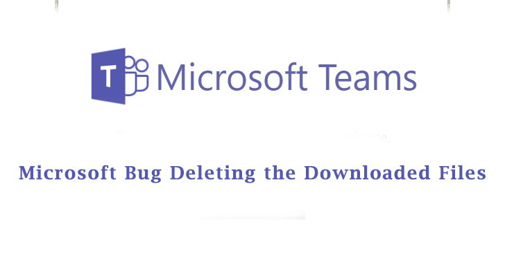 Microsoft Bug Deleting the Downloaded Files from Microsoft Teams and SharePoint files