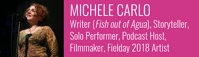 MICHELE CARLO Writer (Fish out of Agua), Storyteller, Solo Performer, Podcast Host, Filmmaker, Fielday 2018 Artist