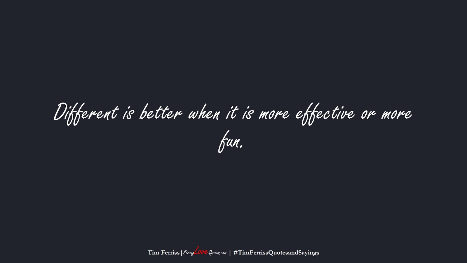Different is better when it is more effective or more fun. (Tim Ferriss);  #TimFerrissQuotesandSayings
