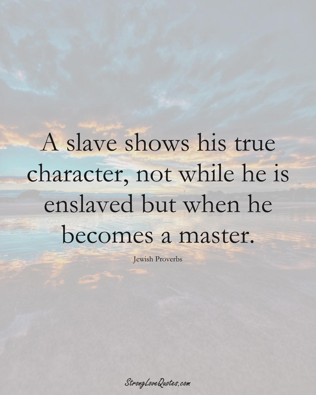 A slave shows his true character, not while he is enslaved but when he becomes a master. (Jewish Sayings);  #aVarietyofCulturesSayings
