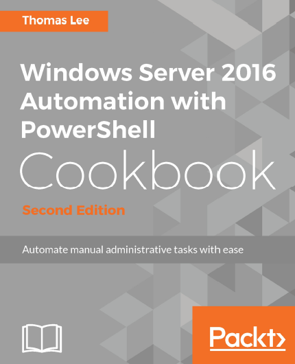 Windows Server 2016 Automation With PowerShell Cookbook, Second Edition