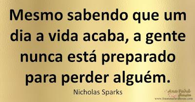 Mesmo sabendo que um dia a vida acaba, a gente nunca está preparado para perder alguém. Nicholas Sparks