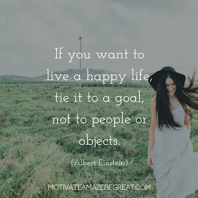 "Quotes On Achievement Of Goals: ""If you want to live a happy life, tie it to a goal, not to people or objects."" - Albert Einstein"