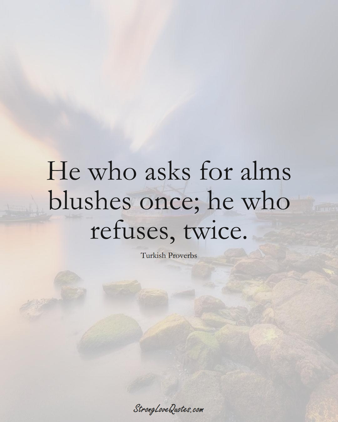 He who asks for alms blushes once; he who refuses, twice. (Turkish Sayings);  #MiddleEasternSayings