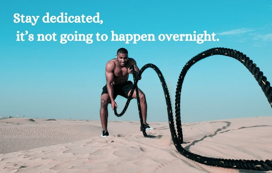 Stay dedicated it's not going to happen overnight.